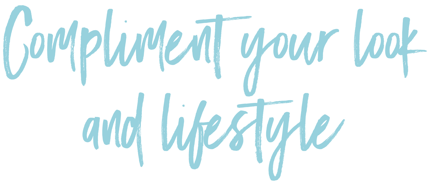 Compliment your look and lifestyle title